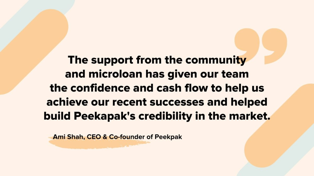 "Testimonial from Ami Shah, CEO and Co-founder of Peekapak: ""The support from the community and microloan has given our team the confidence and cash flow to help us achieve our recent successes and helped build Peekapak's credibility in the market."""
