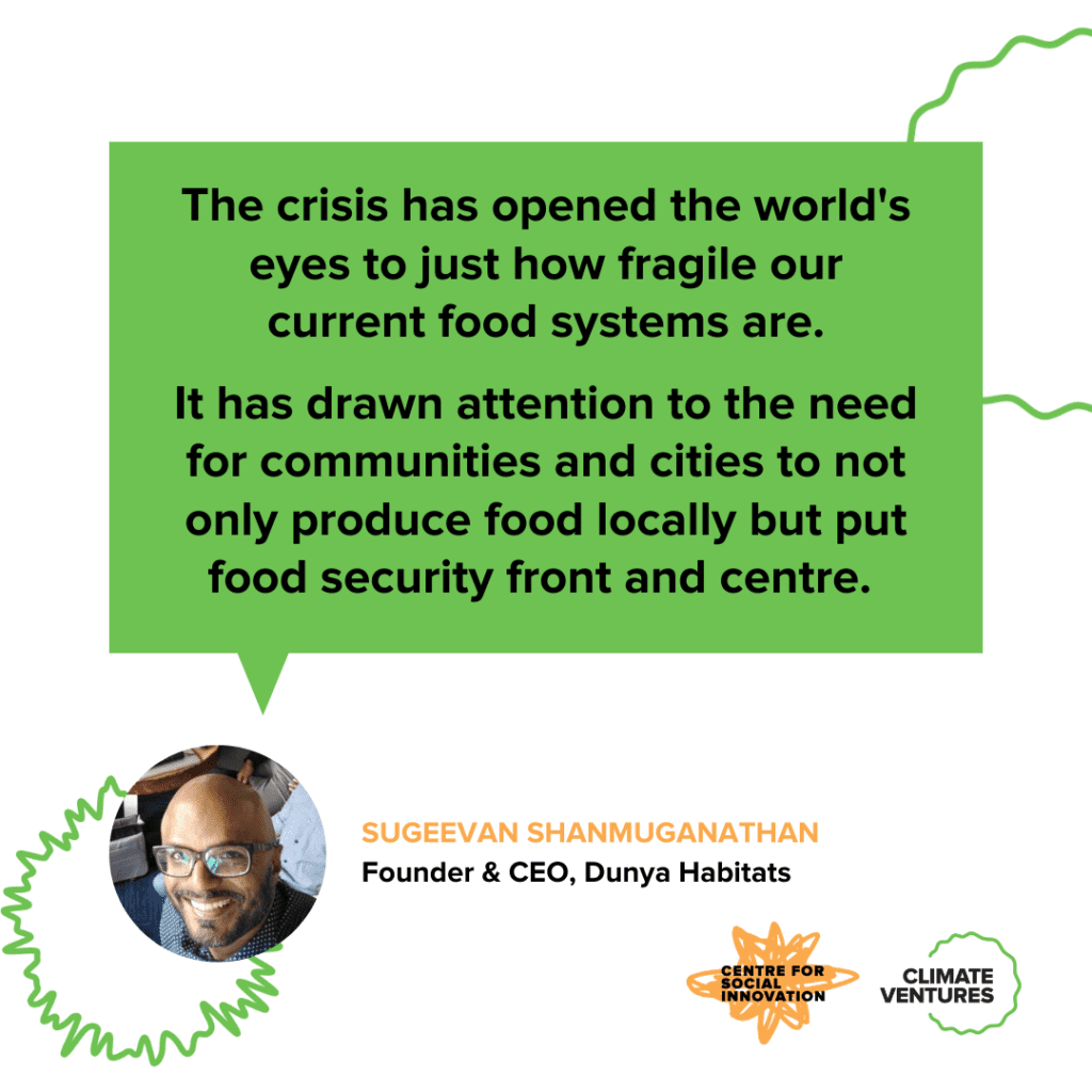 Sugeevan Shanmuganathan, Founder and CEO of Dunya Habitats, says: The crisis has opened the world's eyes to just how fragile our current food systems are. It has drawn attention to the need for communities and cities to not only produce food locally but put food security front and centre.