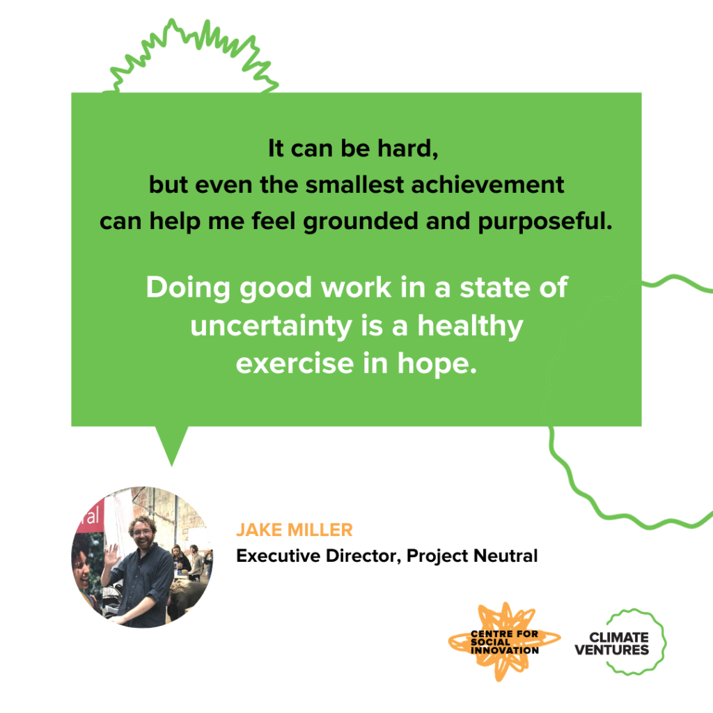 Jake Miller, Executive Director of Project Neutral, says: It can be hard, but even the smallest achievement can help me feel grounded and purposeful. Doing good work in a state of uncertainty is a healthy exercise in hope.