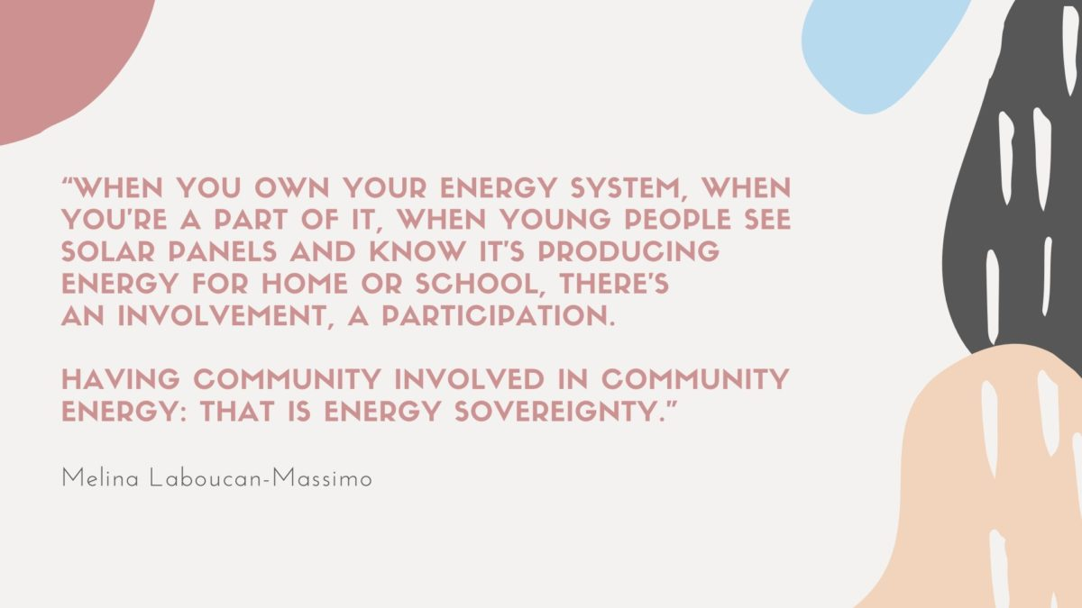 """Melina: """"When you own your energy system, when you're a part of it, when young people see solar panels and know it's producing energy for home or school, there's an involvement, a participation. Having community involved in community energy: that is energy sovereignty."""""""
