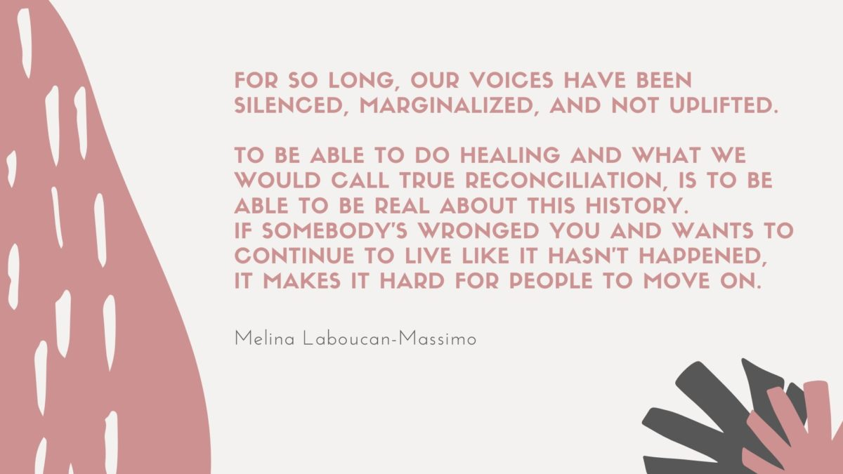 """Melina: """"For so long, our voices have been silenced, marginalized, and not uplifted. But to be able to do healing and what we would call true reconciliation, is to be able to be real about this history. If somebody's wronged you and wants to continue to live like it hasn't happened, it makes it hard for people to move on."""""""