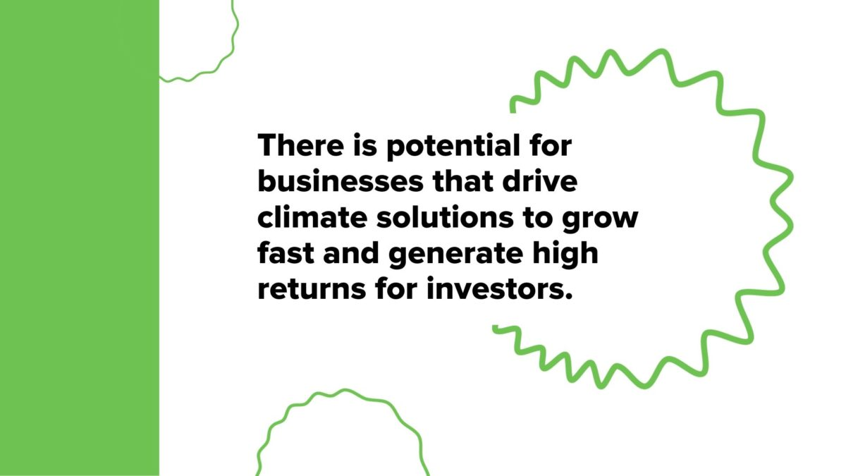 There is potential for businesses that drive climate solutions to grow fast and generate high returns for investors.