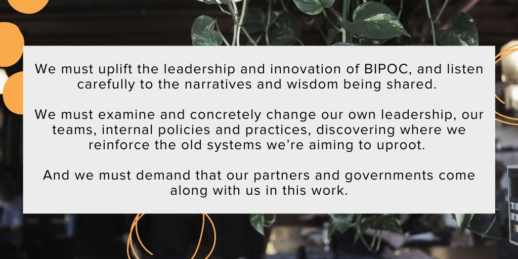 An excerpt of the solidarity statement: We must uplift the leadership and innovation of BIPOC, and listen carefully to the narratives and wisdom being shared. We must examine and concretely change our own leadership, our teams, internal policies and practices, discovering where we reinforce the old systems we're aiming to uproot. And we must demand that our partners and governments come along with us in this work.