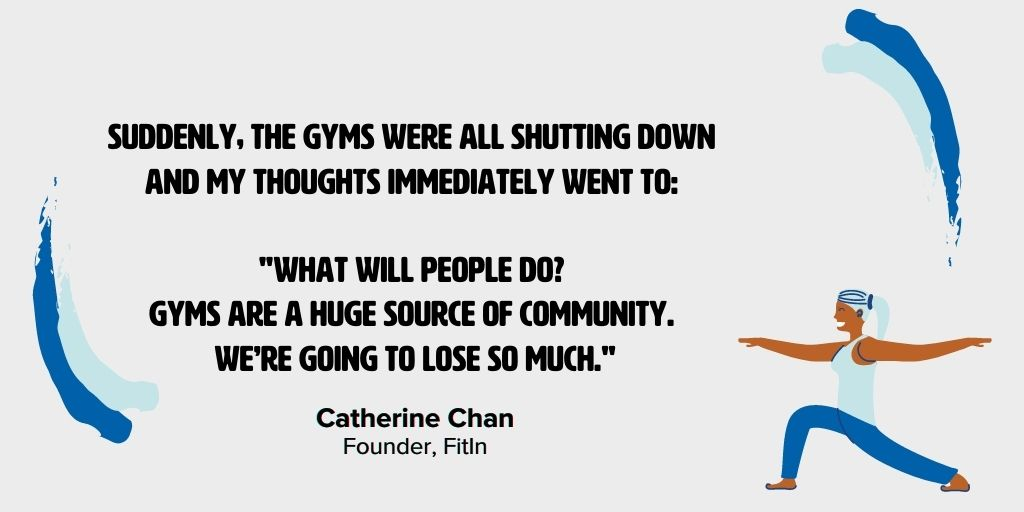 """Quote from Catherine Chan, FitIn Founder: """"Suddenly, the gyms were all shutting down and my thoughts immediately went to: 'what will people do? Gyms are a huge source of community. We're going to lose so much.'"""""""