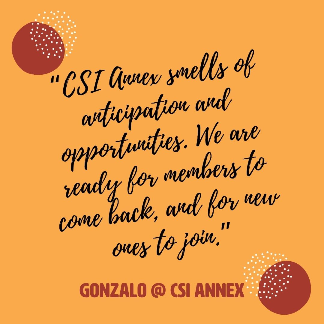 "Quote from Gonzalo Duarte, CSI Annex Community Manager: ""CSI Annex smells of anticipation and opportunities. We are ready for members to come back, and for new ones to join."""