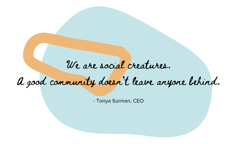 """A quote """"We are social creatures... A good community doesn't leave anyone behind."""" by Tonya Surman"""